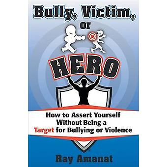 Bully Victim or Hero How to Assert Yourself without Being a Target for Bullying or Violence. by Amanat & Ray