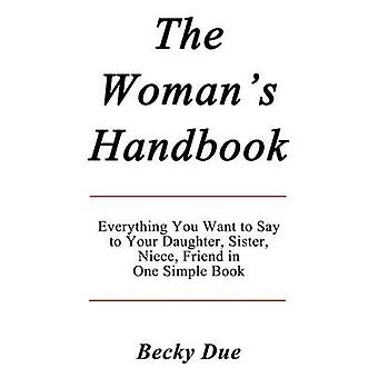 The Womans Handbook Everything You Want to Say to Your Daughter Sister Niece Friend in One Simple Book. by Due & Becky