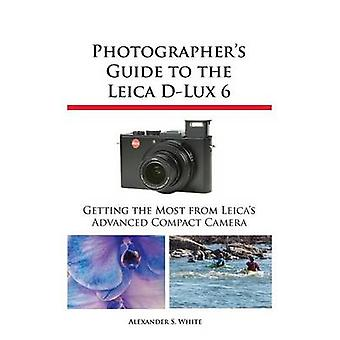 Photographers Guide to the Leica DLux 6 by White & Alexander S.