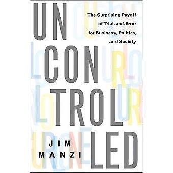 Uncontrolled The Surprising Payoff of TrialAndError for Business Politics and Society by Manzi & Jim