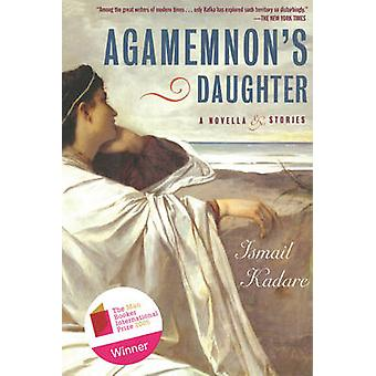 Agamemnon's Daughter - A Novella & Stories by Ismail Kadare - Tedi Pap