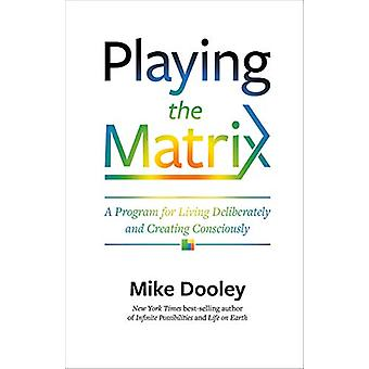 Playing the Matrix - A Program for Living Deliberately and Creating Co