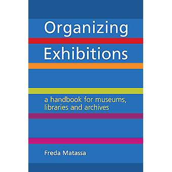 Organizing Exhibitions - A Handbook for Museums - Libraries and Archiv