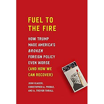 Fuel to the Fire - How Trump Made America's Broken Foreign Policy Even