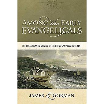 Among the Early Evangelicals - The Transatlantic Origins of the Stone-