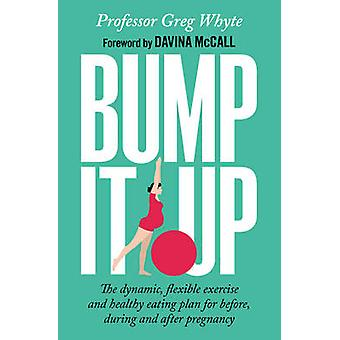 Bump It Up  The Dynamic Flexible Exercise and Healthy Eating Plan For Before During and After Pregnancy by Greg Whyte