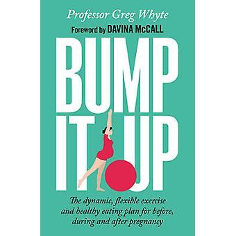 Bump it up den dynamiske fleksibel trening og sunn mat plan for før under og etter graviditet av Greg Whyte