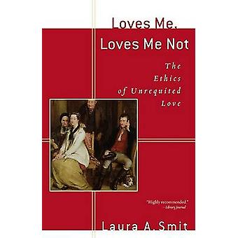 Loves Me - Loves Me Not - The Ethics of Unrequited Love by Laura A. Sm
