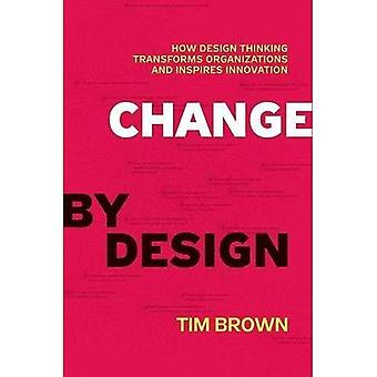 Change by Design: How Design Thinking Creates New Alternatives for Business and Society: How Design Thinking Can Transform Organizations and Inspire Innovation