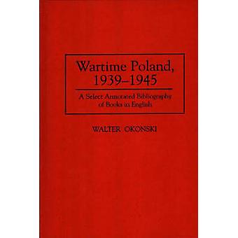 Wartime Poland 19391945 A Select Annotated Bibliography of Books in English by Okonski & Walter