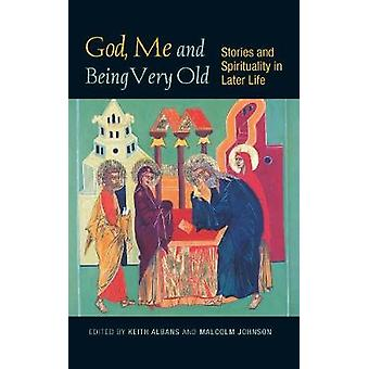 God Me and Being Very Old Stories and Spirituality in Later Life by Johnson & Malcolm