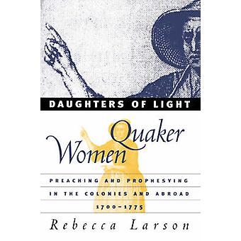 Daughters of Light Quaker Women Preaching and Prophesying in the Colonies and Abroad 17001775 by Larson & Rebecca