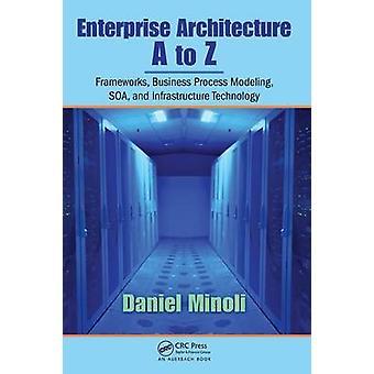 Enterprise Architecture A to Z Frameworks Business Process Modeling Soa and Infrastructure Technology by Minoli & Minoli