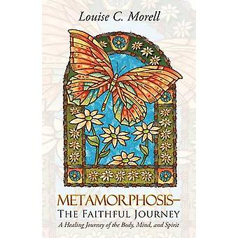 MetamorphosisThe Faithful Journey A Healing Journey of the Body Mind and Spirit by Morell & Louise C.
