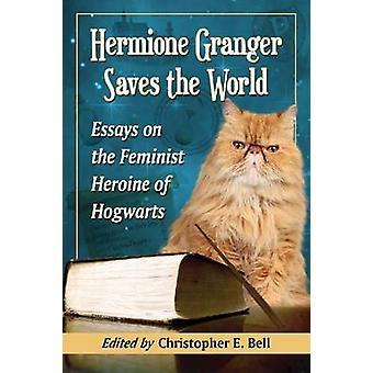 Hermione Granger Saves the World - Essays on the Feminist Heroine of H