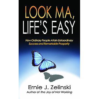 Look Ma - Life S Easy - How Ordinary People Attain Extraordinary Succe