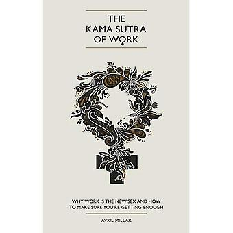 The Kama Sutra of Work: Why Work is the New Sex and How to Make Sure You're Getting Enough