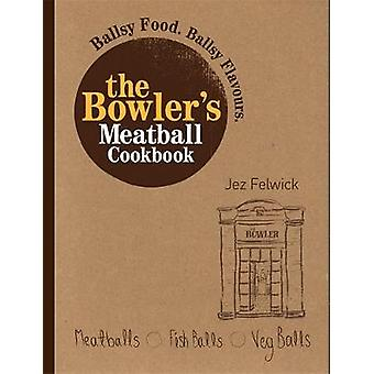 The Bowlers Meatball Cookbook  Ballsy food. Ballsy flavours. by Jez Felwick