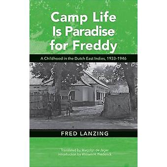 Camp Life Is Paradise for Freddy  A Childhood in the Dutch East Indies 19331946 by Fred Lanzing & Translated by Marjolijn Jager & Introduction by William H Frederick