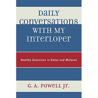 Daily Conversations with My Interloper Healthy Exercises in Ennui and Malaise by Powell & G. A. & Jr.
