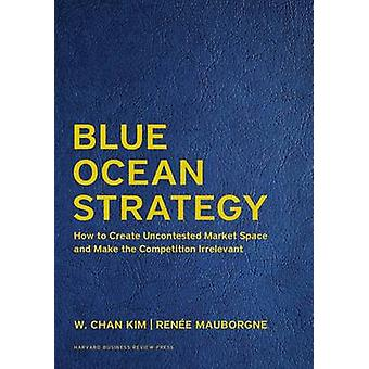 Blue Ocean Strategy - Expanded Edition - How to Create Uncontested Mar