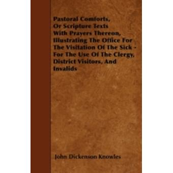 Pastoral Comforts Or Scripture Texts With Prayers Thereon Illustrating The Office For The Visitation Of The Sick  For The Use Of The Clergy District Visitors And Invalids by Knowles & John Dickenson