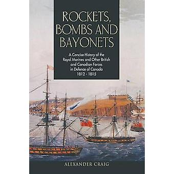 Rockets Bombs and Bayonets A Concise History of the Royal Marines and Other British and Canadian Forces in Defence of Canada 18121815 by Craig & Alexander