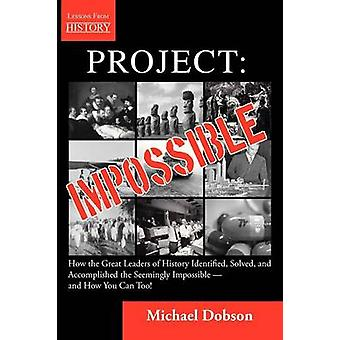 Project Impossible  How the Great Leaders of History Identified Solved and Accomplished the Seemingly Impossible  and How You Can Too by Dobson & Michael