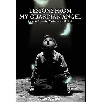 Lessons from My Guardian Angel Stories For Inspiration Motivation and Meditation by Olson & Jorge S