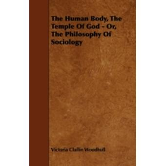 The Human Body the Temple of God  Or the Philosophy of Sociology by Woodhull & Victoria Claflin
