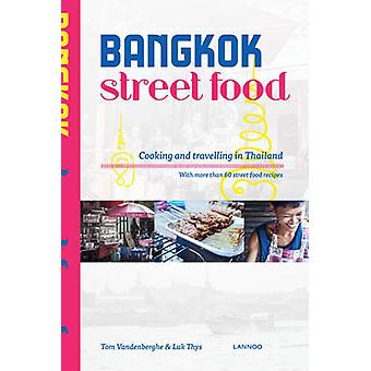 Bangkok Street Food Cooking and Traveling in Thailand by Tom Vandenberghe & By photographer Luk Thys