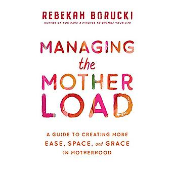 Managing the Motherload - A Guide to Creating More Ease - Space - and