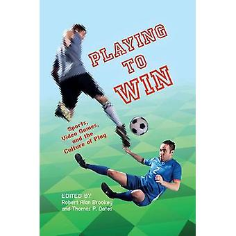 Playing to Win - Sports - Video Games - and the Culture of Play by Tho