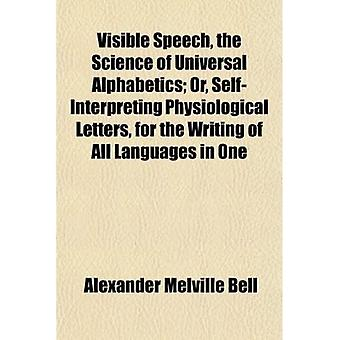 Visible Speech, the Science of Universal Alphabetics; Or, Self-Interpreting Physiological Le...