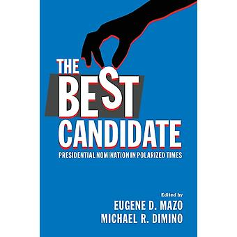 The Best Candidate  Presidential Nomination in Polarized Times by Edited by Eugene D Mazo & Edited by Michael R Dimino