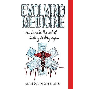 Evolving Medicine - How to Make the Art of Healing Healthy Again by Ma