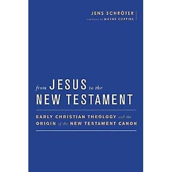 From Jesus to the New Testament  Early Christian Theology and the Origin of the New Testament Canon by Jens Schrater & Translated by Wayne Coppins & Series edited by Simon Gathercole
