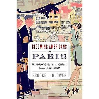 Becoming Americans in Paris Transatlantic Politics and Culture Between the World Wars by Blower & Brooke L.