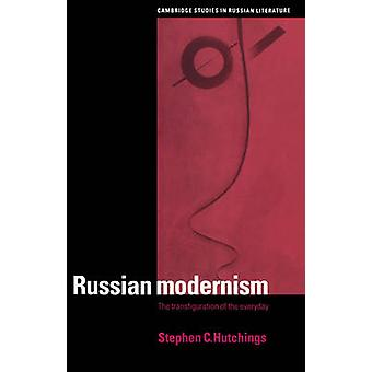 Russian Modernism The Transfiguration of the Everyday by Hutchings & Stephen C.