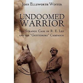 Undoomed Warrior The Strange Case of Robert Lee and the Gettysburg Campaign by Winter & John Ellsworth