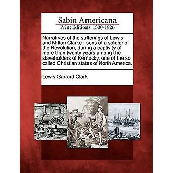 Kertomuksia kärsimyksistä Lewis ja Milton Clarke pojat sotilas vallankumouksen aikana vankeudessa yli 20 vuotta keskuudessa Kentucky ns Chr jäseneltä Clark & Lewis Garrard slaveholders