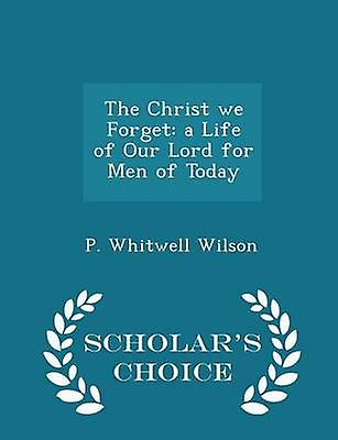The Christ we Forget a Life of Our Lord for Men of Today  Scholars Choice Edition by Wilson & P. Whitwell