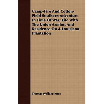 CampFire And CottonField Southern Adventure In Time Of War Life With The Union Armies And Residence On A Louisiana Plantation by Knox & Thomas Wallace