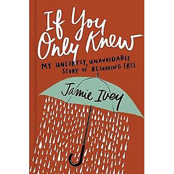 If You Only Knew - My Unlikely - Unavoidable Story of Becoming Free by