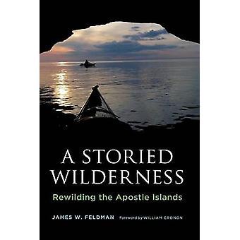 A Storied Wilderness - Rewilding the Apostle Islands by James W. Feldm
