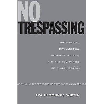 No Trespassing Authorship Intellectual Property Rights and the Boundaries of Globalization by Hemmungs Wirtn & Eva