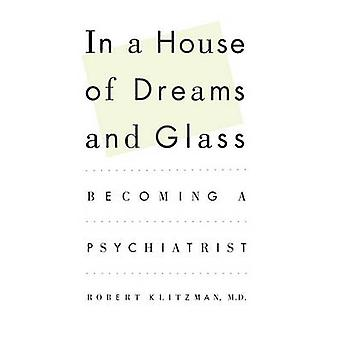 In a House of Dreams and Glass Becoming a Psychiatrist by Klitzman & Robert