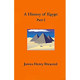 A History of Egypt Part Two From the Earliest Times to the Persian Conquest by Breasted & James Henry