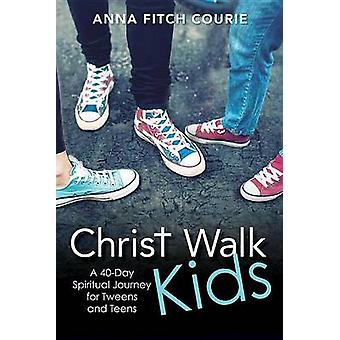 Christ Walk Kids A 40Day Spiritual Journey for Tweens and Teens by Courie & Anna Fitch