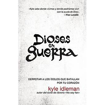 Dioses En Guerra Como Derrotar a Los Idolos Que Combaten Por Apoderarse de Tu Corazon by Idleman & Kyle